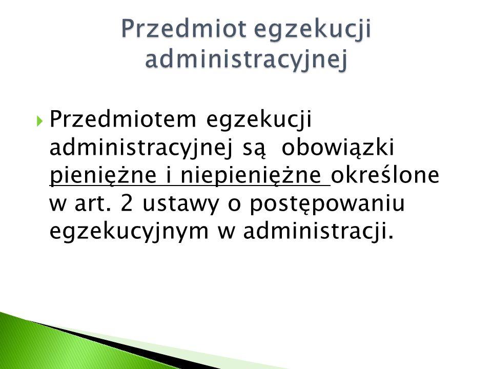  Przedmiotem egzekucji administracyjnej są obowiązki pieniężne i niepieniężne określone w art. 2 ustawy o postępowaniu egzekucyjnym w administracji.