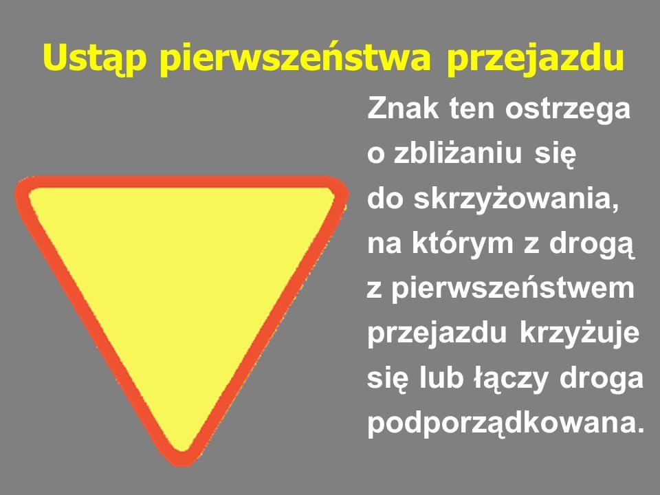 Ustąp pierwszeństwa przejazdu Znak ten ostrzega o zbliżaniu się do skrzyżowania, na którym z drogą z pierwszeństwem przejazdu krzyżuje się lub łączy d
