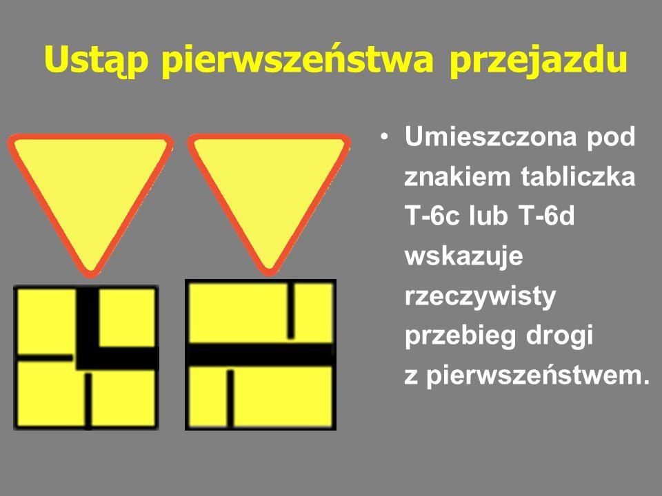 Ustąp pierwszeństwa przejazdu Umieszczona pod znakiem tabliczka T-6c lub T-6d wskazuje rzeczywisty przebieg drogi z pierwszeństwem.