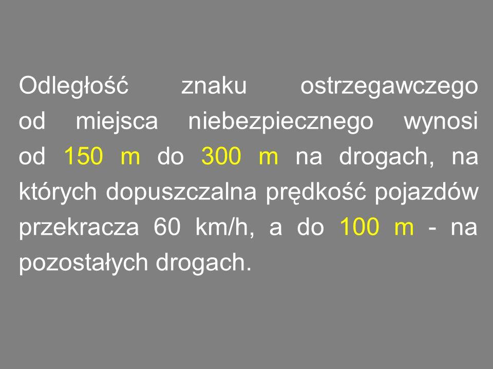 Odległość znaku ostrzegawczego od miejsca niebezpiecznego wynosi od 150 m do 300 m na drogach, na których dopuszczalna prędkość pojazdów przekracza 60