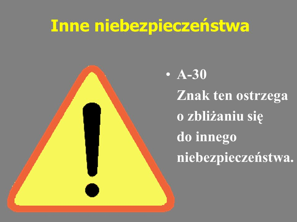 Inne niebezpieczeństwa A-30 Znak ten ostrzega o zbliżaniu się do innego niebezpieczeństwa.