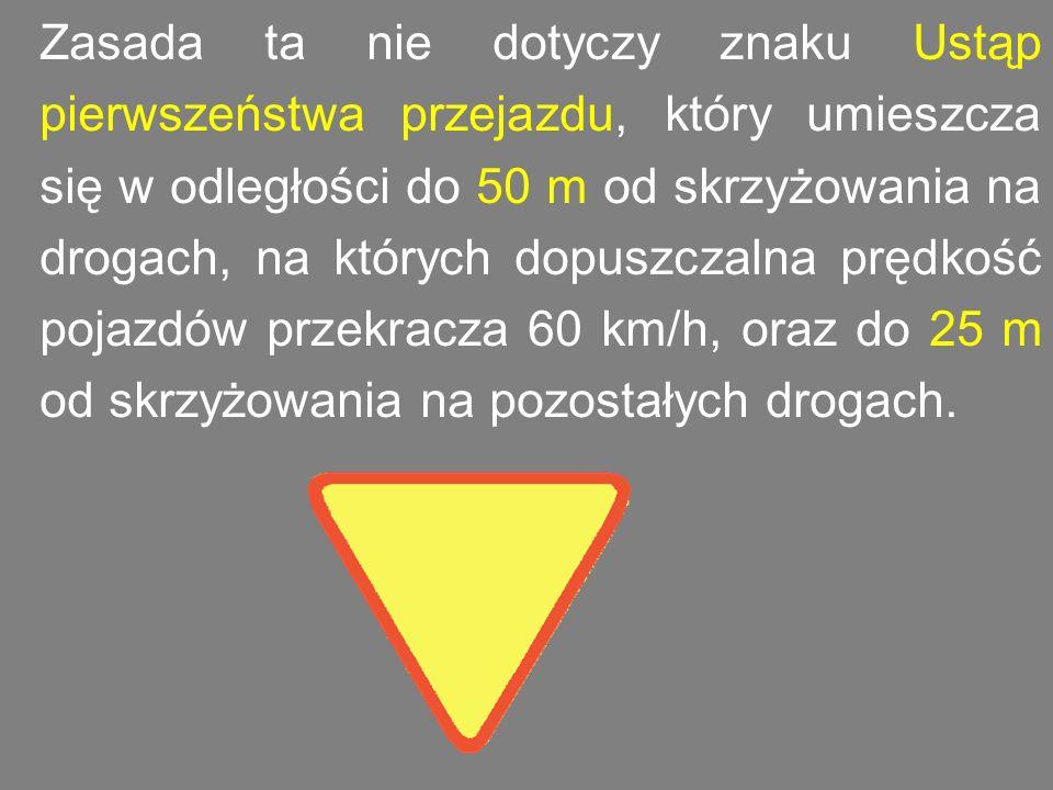 Zasada ta nie dotyczy znaku Ustąp pierwszeństwa przejazdu, który umieszcza się w odległości do 50 m od skrzyżowania na drogach, na których dopuszczaln