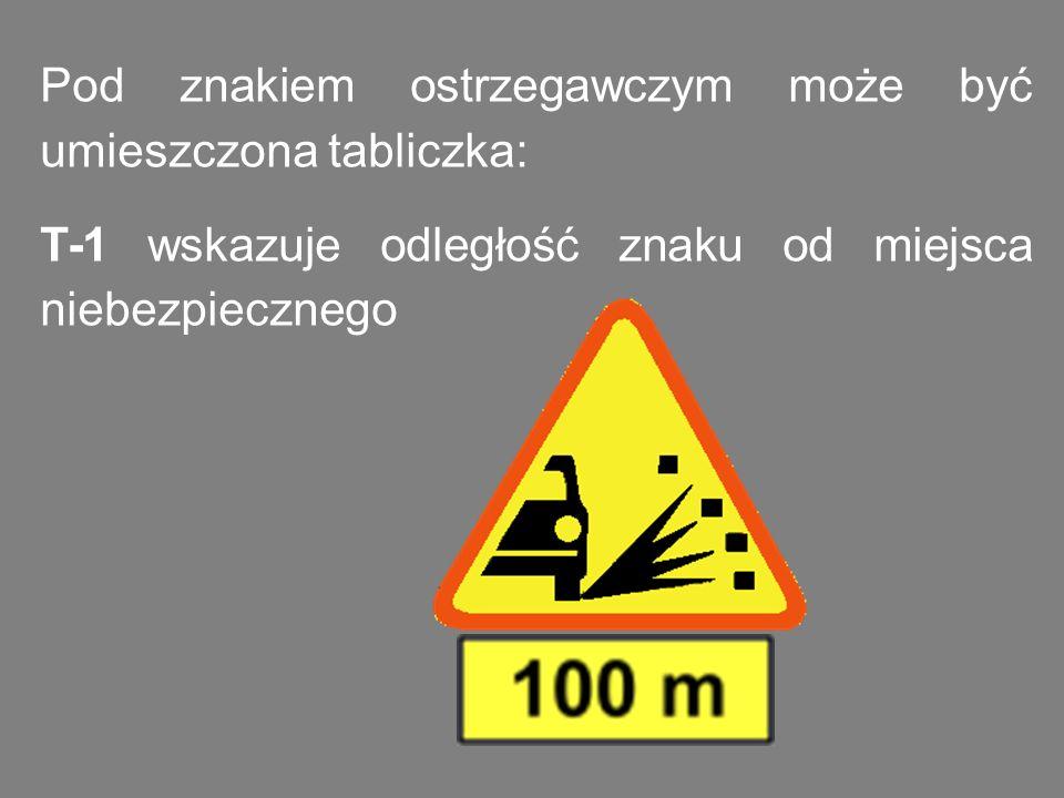 Pod znakiem ostrzegawczym może być umieszczona tabliczka: T-1 wskazuje odległość znaku od miejsca niebezpiecznego