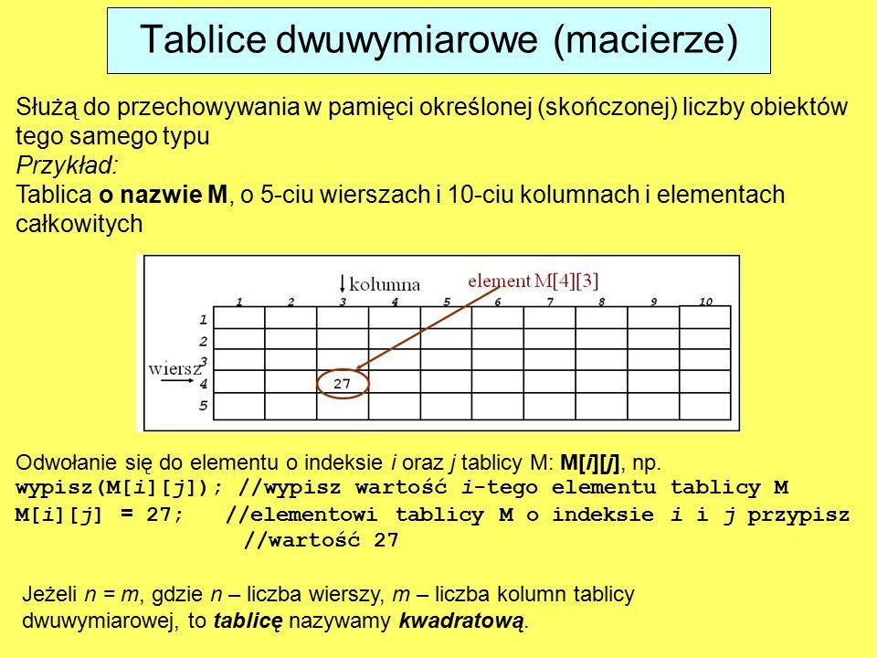 Tablice dwuwymiarowe (macierze) Służą do przechowywania w pamięci określonej (skończonej) liczby obiektów tego samego typu Przykład: Tablica o nazwie M, o 5-ciu wierszach i 10-ciu kolumnach i elementach całkowitych Odwołanie się do elementu o indeksie i oraz j tablicy M: M[i][j], np.