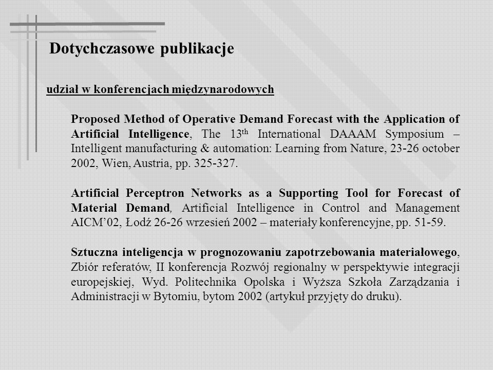 Dotychczasowe publikacje udział w konferencjach międzynarodowych Proposed Method of Operative Demand Forecast with the Application of Artificial Intelligence, The 13 th International DAAAM Symposium – Intelligent manufacturing & automation: Learning from Nature, 23-26 october 2002, Wien, Austria, pp.