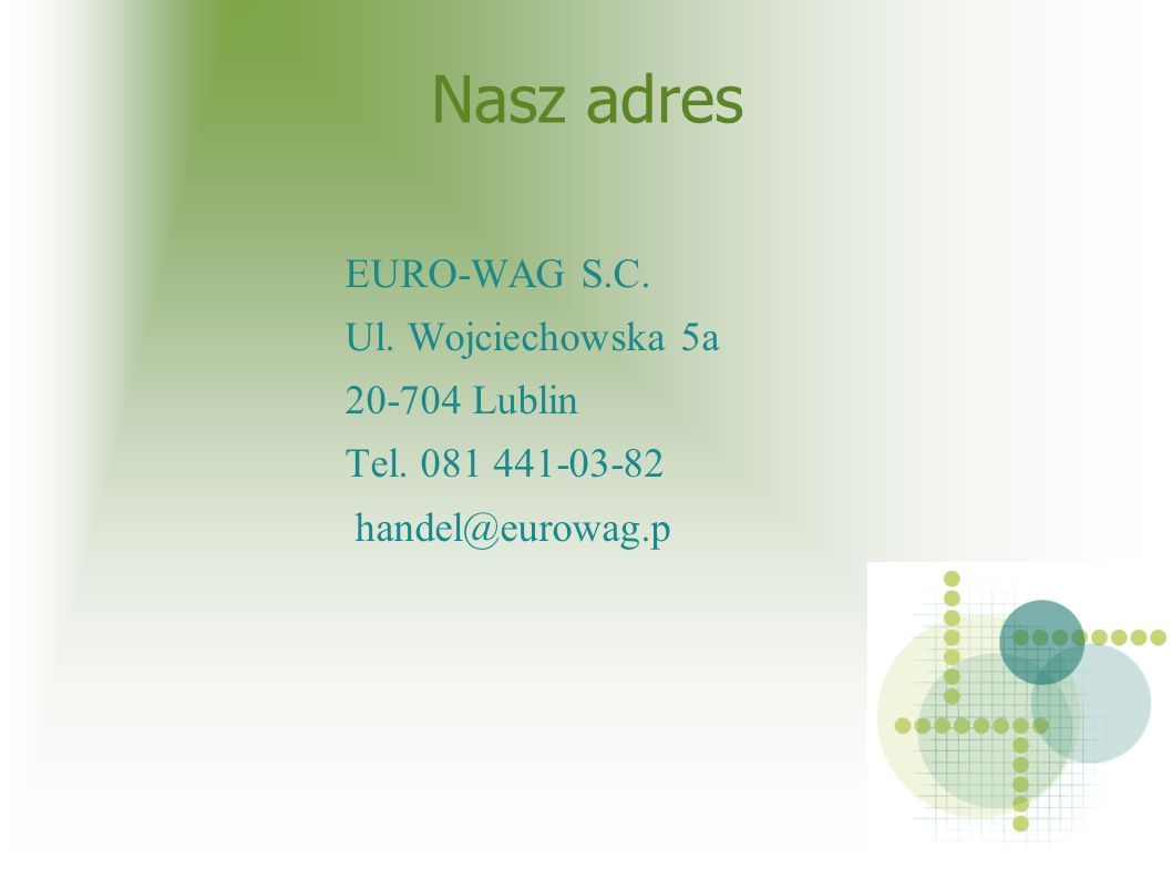 Nasz adres EURO-WAG S.C. Ul. Wojciechowska 5a 20-704 Lublin Tel. 081 441-03-82 handel@eurowag.p
