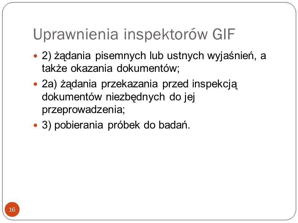 Uprawnienia inspektorów GIF 16 2) żądania pisemnych lub ustnych wyjaśnień, a także okazania dokumentów; 2a) żądania przekazania przed inspekcją dokume