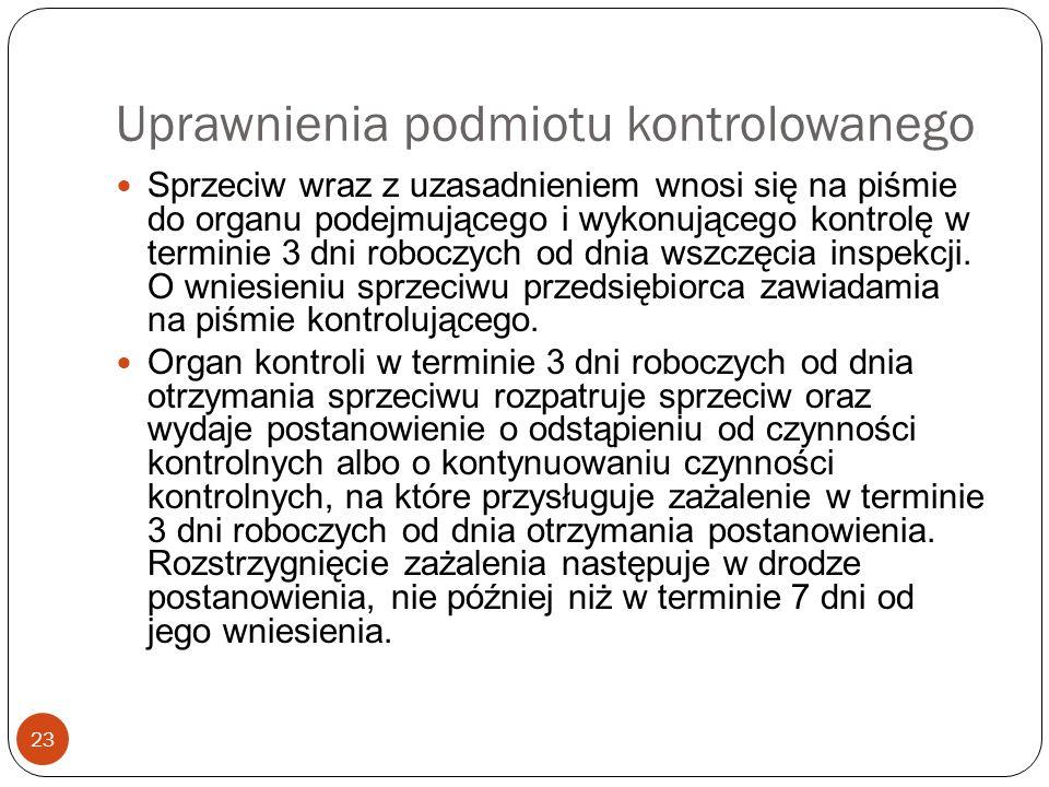 Uprawnienia podmiotu kontrolowanego 23 Sprzeciw wraz z uzasadnieniem wnosi się na piśmie do organu podejmującego i wykonującego kontrolę w terminie 3