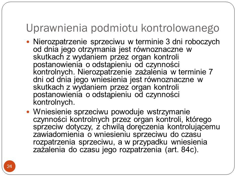 Uprawnienia podmiotu kontrolowanego 24 Nierozpatrzenie sprzeciwu w terminie 3 dni roboczych od dnia jego otrzymania jest równoznaczne w skutkach z wyd