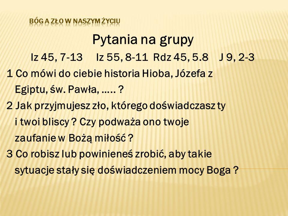 Pytania na grupy Iz 45, 7-13 Iz 55, 8-11 Rdz 45, 5.8 J 9, 2-3 1 Co mówi do ciebie historia Hioba, Józefa z Egiptu, św. Pawła, ….. ? 2 Jak przyjmujesz