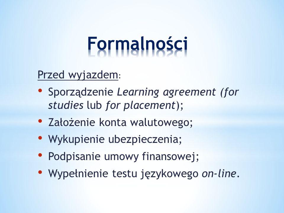 Przed wyjazdem : Sporządzenie Learning agreement (for studies lub for placement); Założenie konta walutowego; Wykupienie ubezpieczenia; Podpisanie umowy finansowej; Wypełnienie testu językowego on-line.