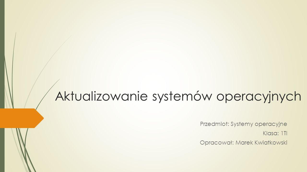 Aktualizowanie systemów operacyjnych Przedmiot: Systemy operacyjne Klasa: 1TI Opracował: Marek Kwiatkowski