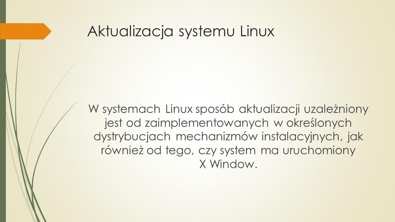 Aktualizacja systemu Linux W systemach Linux sposób aktualizacji uzależniony jest od zaimplementowanych w określonych dystrybucjach mechanizmów instalacyjnych, jak również od tego, czy system ma uruchomiony X Window.