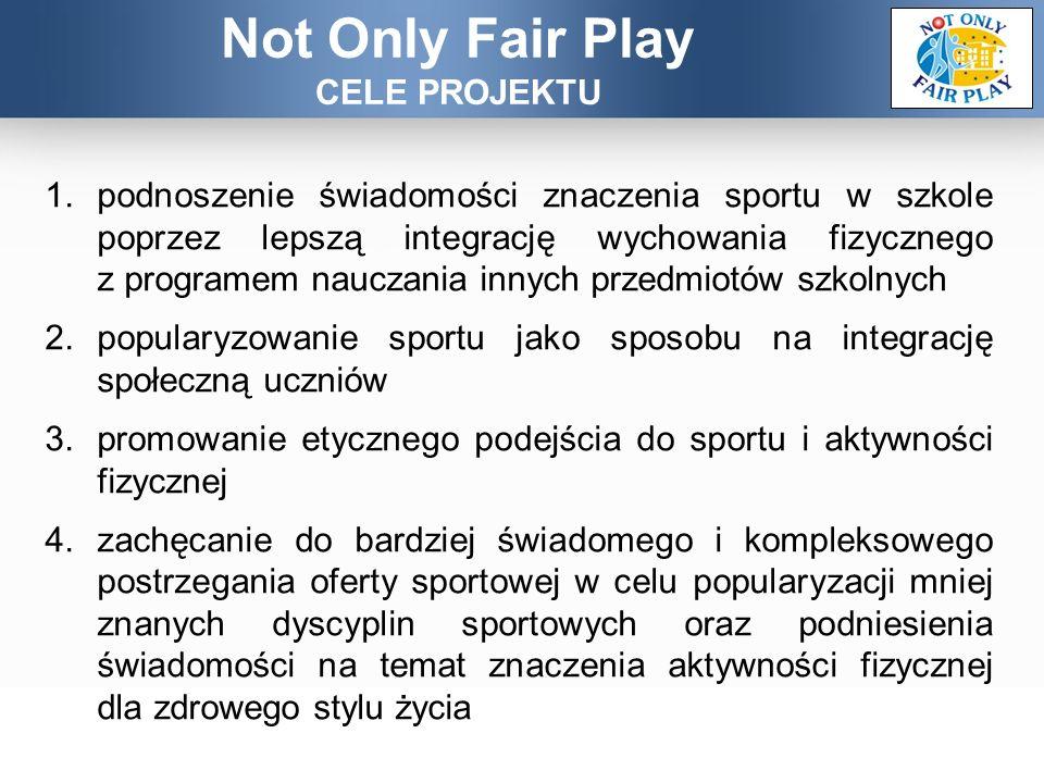 1.podnoszenie świadomości znaczenia sportu w szkole poprzez lepszą integrację wychowania fizycznego z programem nauczania innych przedmiotów szkolnych 2.popularyzowanie sportu jako sposobu na integrację społeczną uczniów 3.promowanie etycznego podejścia do sportu i aktywności fizycznej 4.zachęcanie do bardziej świadomego i kompleksowego postrzegania oferty sportowej w celu popularyzacji mniej znanych dyscyplin sportowych oraz podniesienia świadomości na temat znaczenia aktywności fizycznej dla zdrowego stylu życia Not Only Fair Play CELE PROJEKTU