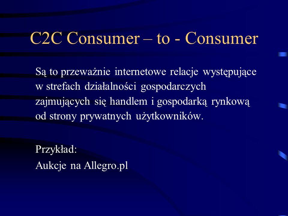 C2C Consumer – to - Consumer Są to przeważnie internetowe relacje występujące w strefach działalności gospodarczych zajmujących się handlem i gospodarką rynkową od strony prywatnych użytkowników.