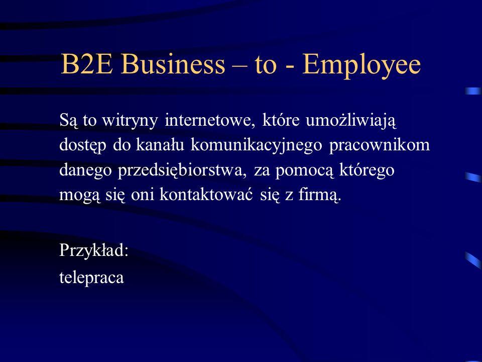 B2E Business – to - Employee Są to witryny internetowe, które umożliwiają dostęp do kanału komunikacyjnego pracownikom danego przedsiębiorstwa, za pomocą którego mogą się oni kontaktować się z firmą.