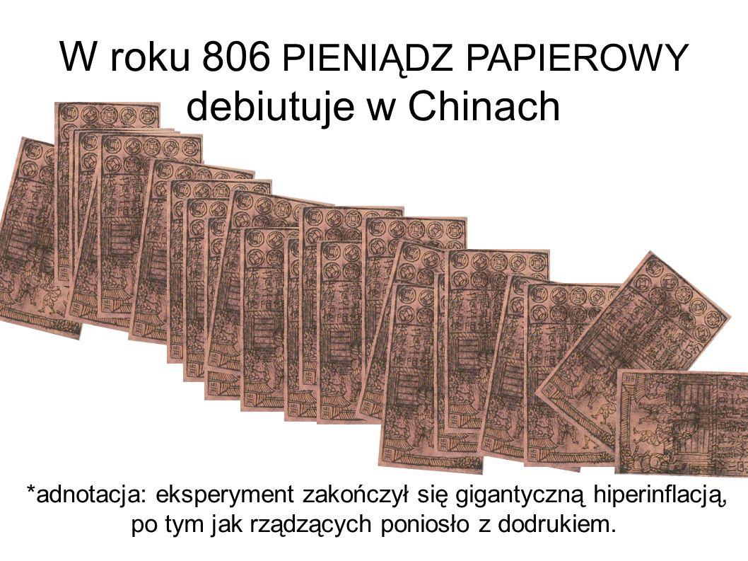 W roku 806 PIENIĄDZ PAPIEROWY debiutuje w Chinach *adnotacja: eksperyment zakończył się gigantyczną hiperinflacją, po tym jak rządzących poniosło z dodrukiem.