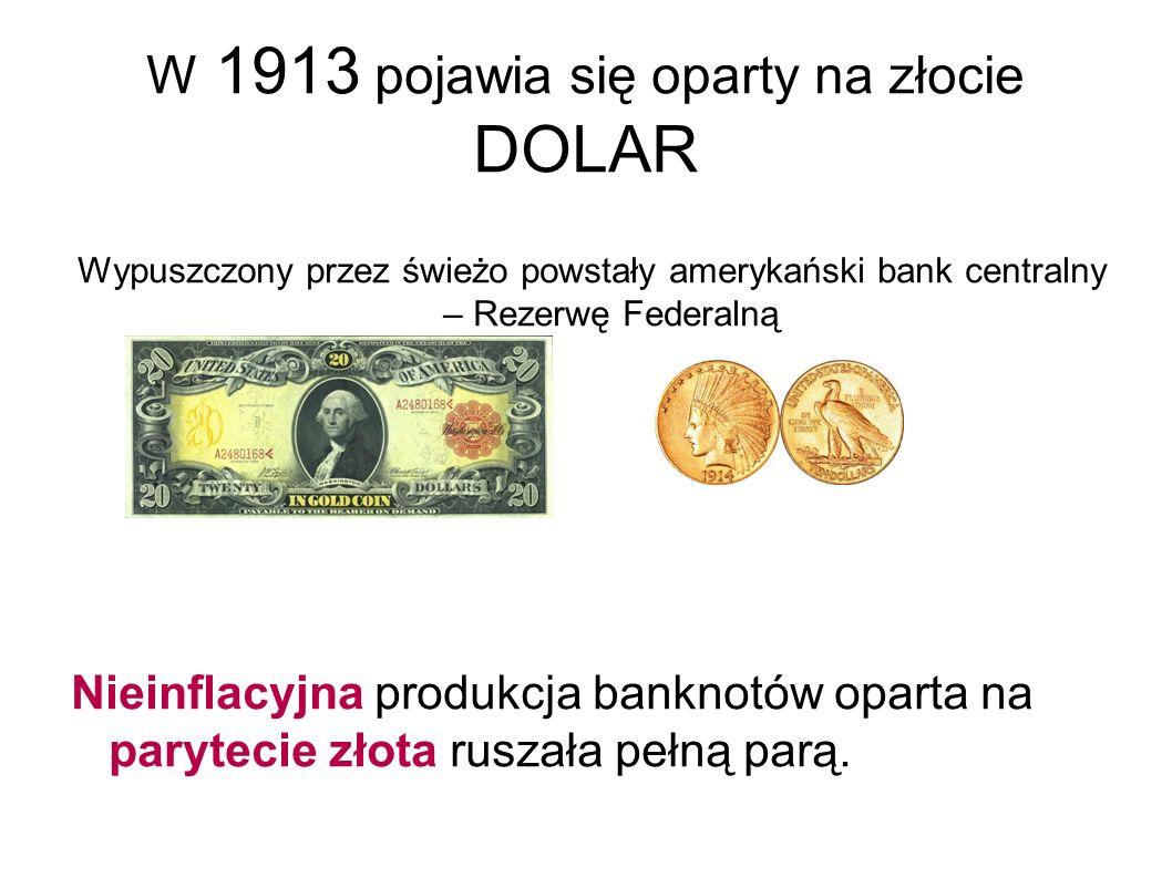 W 1913 pojawia się oparty na złocie DOLAR Wypuszczony przez świeżo powstały amerykański bank centralny – Rezerwę Federalną Nieinflacyjna produkcja banknotów oparta na parytecie złota ruszała pełną parą.