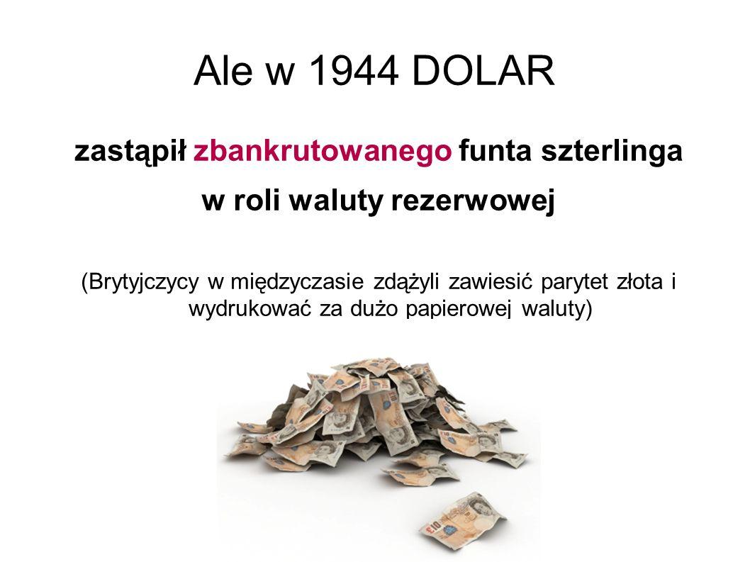 Ale w 1944 DOLAR zastąpił zbankrutowanego funta szterlinga w roli waluty rezerwowej (Brytyjczycy w międzyczasie zdążyli zawiesić parytet złota i wydrukować za dużo papierowej waluty)