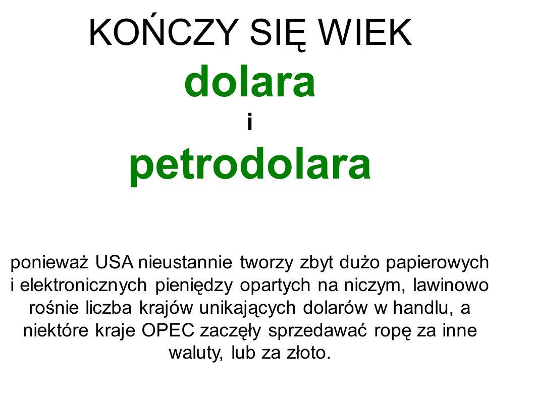 KOŃCZY SIĘ WIEK dolara i petrodolara ponieważ USA nieustannie tworzy zbyt dużo papierowych i elektronicznych pieniędzy opartych na niczym, lawinowo rośnie liczba krajów unikających dolarów w handlu, a niektóre kraje OPEC zaczęły sprzedawać ropę za inne waluty, lub za złoto.