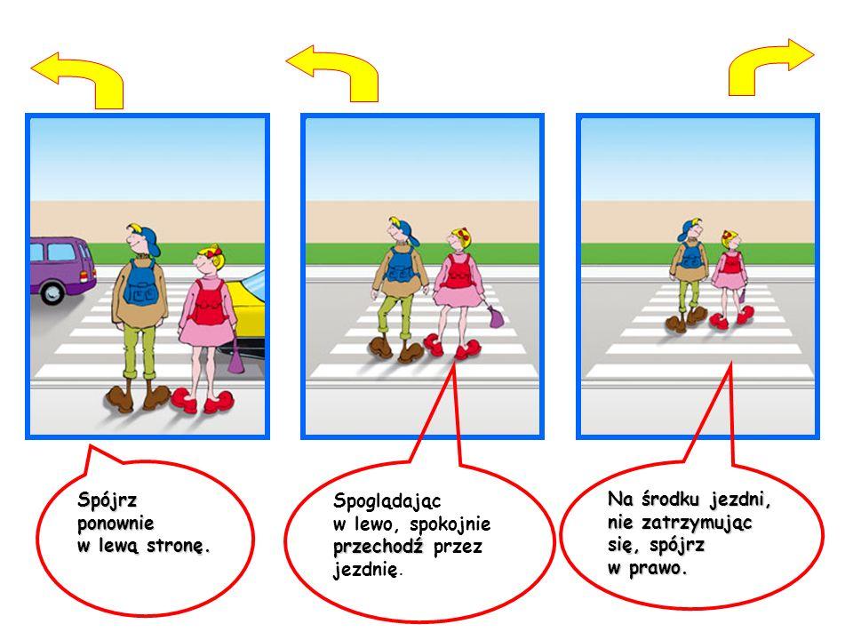 Spójrz ponownie w lewą stronę. przechodź Spoglądając w lewo, spokojnie przechodź przez jezdnię. Na środku jezdni, nie zatrzymując się, spójrz w prawo.