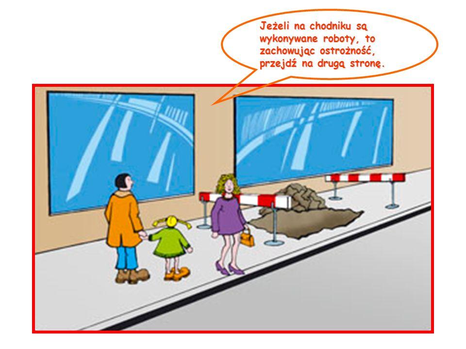 Jeżeli na chodniku są wykonywane roboty, to zachowując ostrożność, przejdź na drugą stronę.