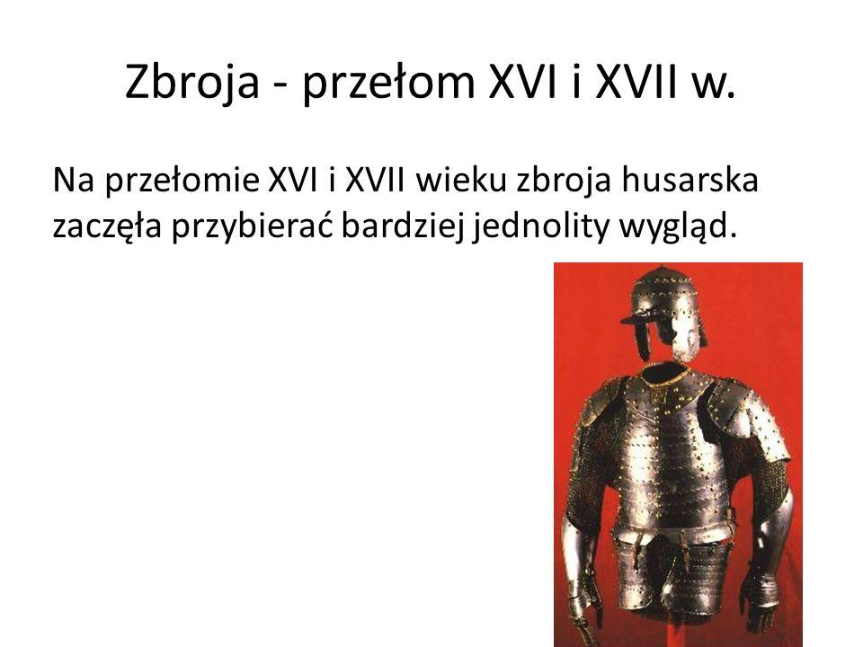Zbroja - przełom XVI i XVII w. Na przełomie XVI i XVII wieku zbroja husarska zaczęła przybierać bardziej jednolity wygląd.