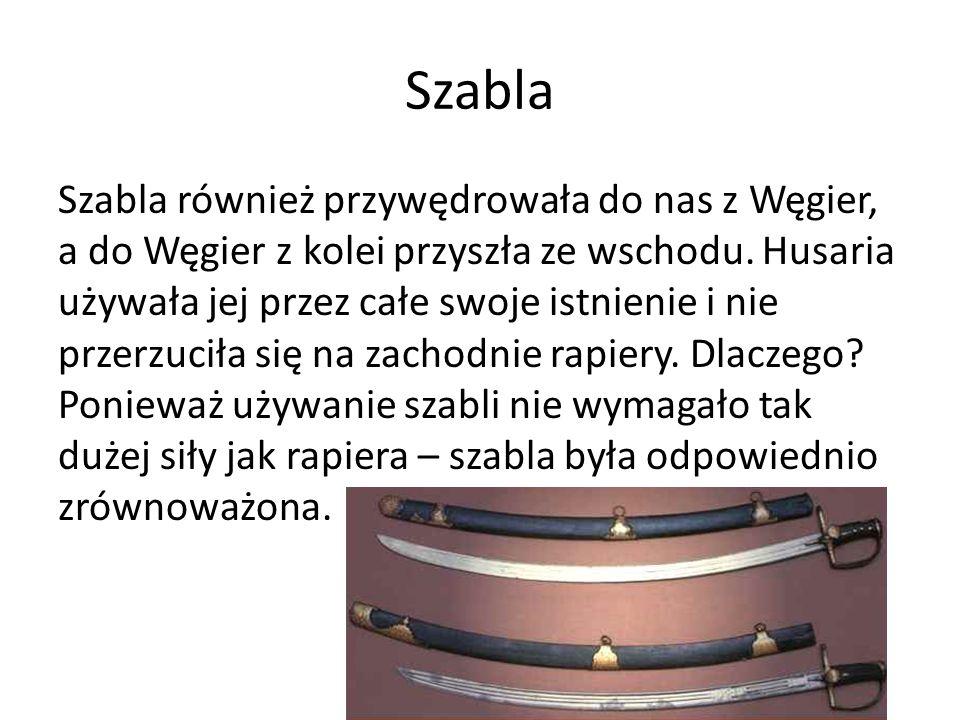 Szabla Szabla również przywędrowała do nas z Węgier, a do Węgier z kolei przyszła ze wschodu. Husaria używała jej przez całe swoje istnienie i nie prz