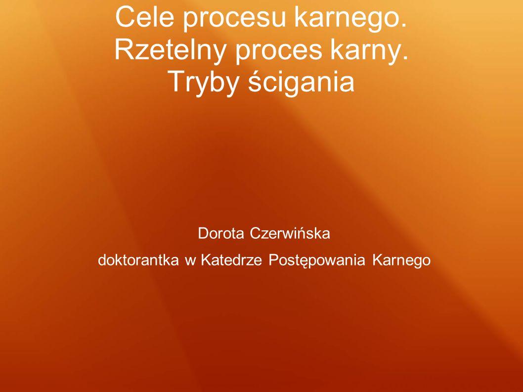 Cele procesu karnego. Rzetelny proces karny. Tryby ścigania Dorota Czerwińska doktorantka w Katedrze Postępowania Karnego