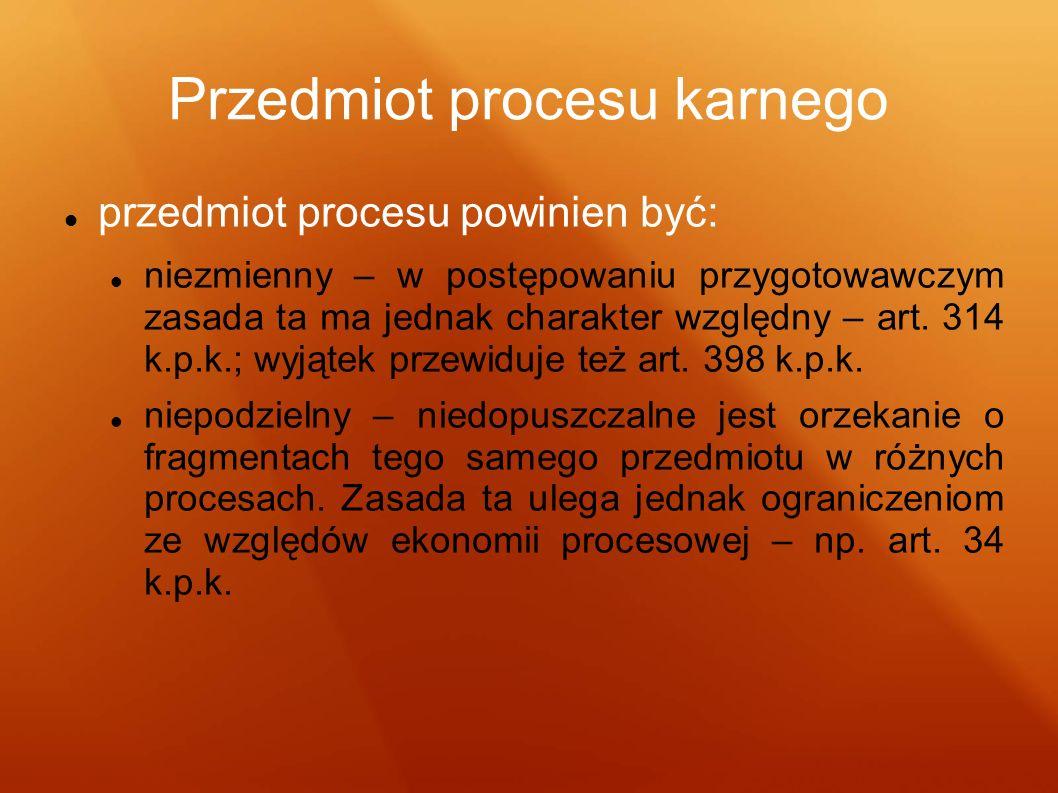 Przedmiot procesu karnego przedmiot procesu powinien być: niezmienny – w postępowaniu przygotowawczym zasada ta ma jednak charakter względny – art. 31