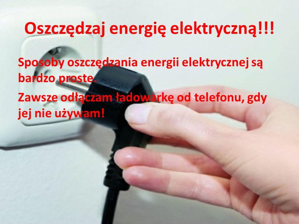 Oszczędzaj energię elektryczną!!! Sposoby oszczędzania energii elektrycznej są bardzo proste. Zawsze odłączam ładowarkę od telefonu, gdy jej nie używa