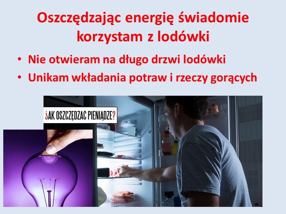 Oszczędzając energię świadomie korzystam z lodówki Nie otwieram na długo drzwi lodówki Unikam wkładania potraw i rzeczy gorących