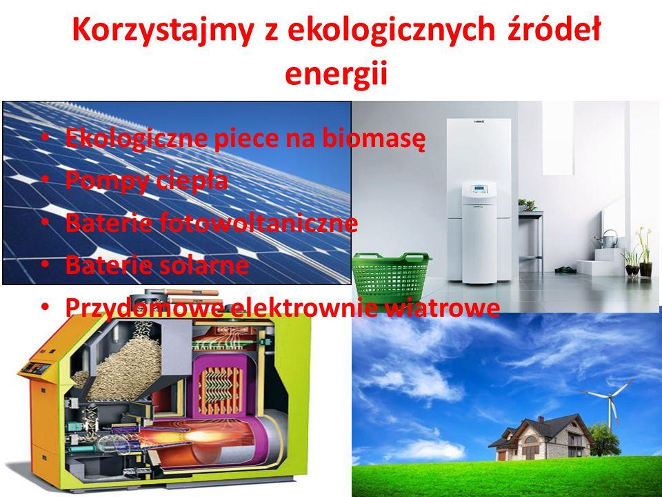 Korzystajmy z ekologicznych źródeł energii Ekologiczne piece na biomasę Pompy ciepła Baterie fotowoltaniczne Baterie solarne Przydomowe elektrownie wi