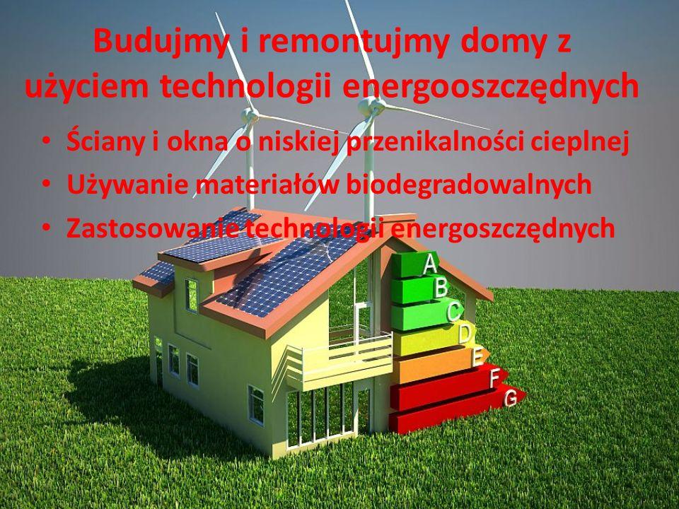 Budujmy i remontujmy domy z użyciem technologii energooszczędnych Ściany i okna o niskiej przenikalności cieplnej Używanie materiałów biodegradowalnyc