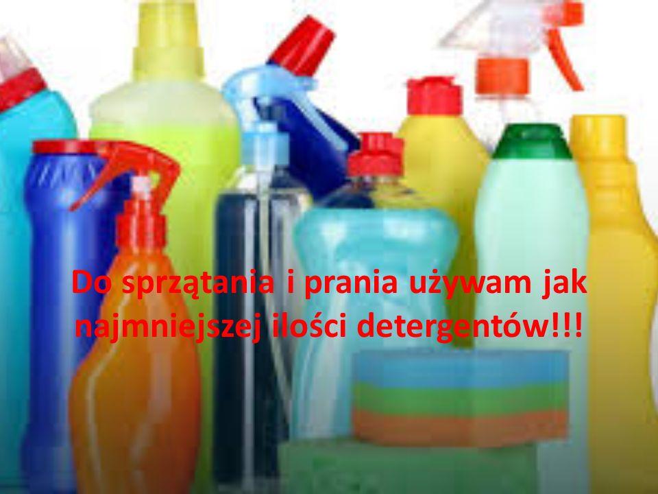 Do sprzątania i prania używam jak najmniejszej ilości detergentów!!!