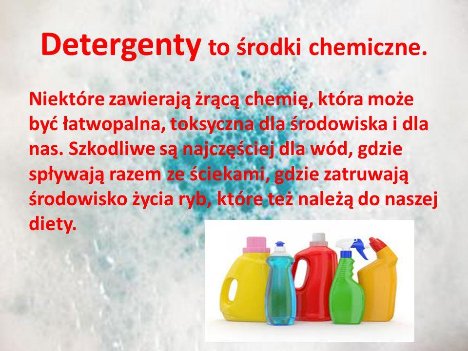 Detergenty to środki chemiczne. Niektóre zawierają żrącą chemię, która może być łatwopalna, toksyczna dla środowiska i dla nas. Szkodliwe są najczęści