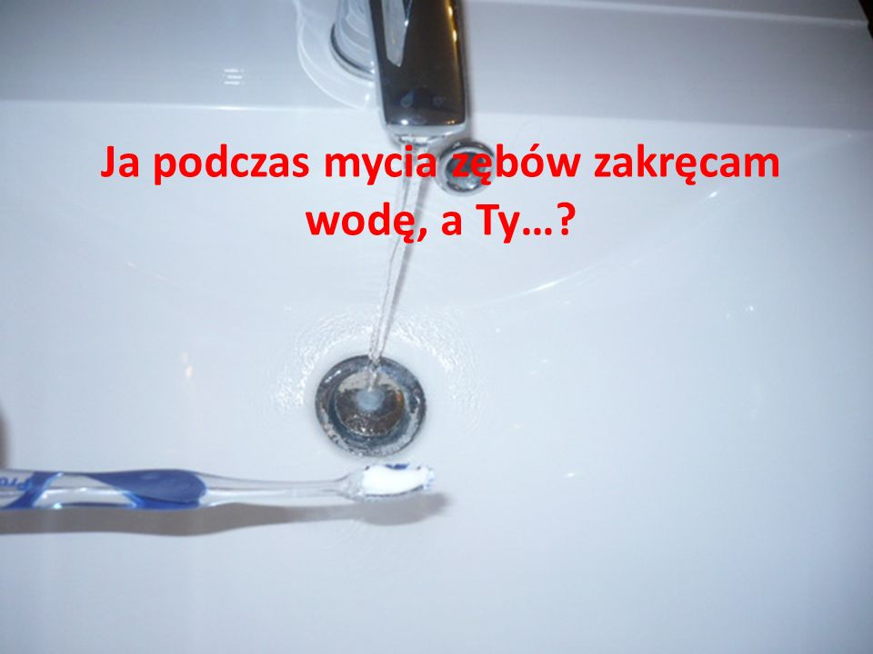 Ja podczas mycia zębów zakręcam wodę, a Ty…?