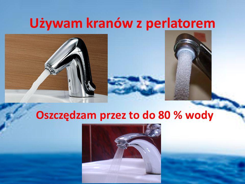 Używam kranów z perlatorem Oszczędzam przez to do 80 % wody