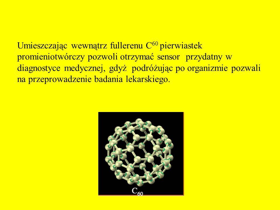 Umieszczając wewnątrz fullerenu C 60 pierwiastek promieniotwórczy pozwoli otrzymać sensor przydatny w diagnostyce medycznej, gdyż podróżując po organi