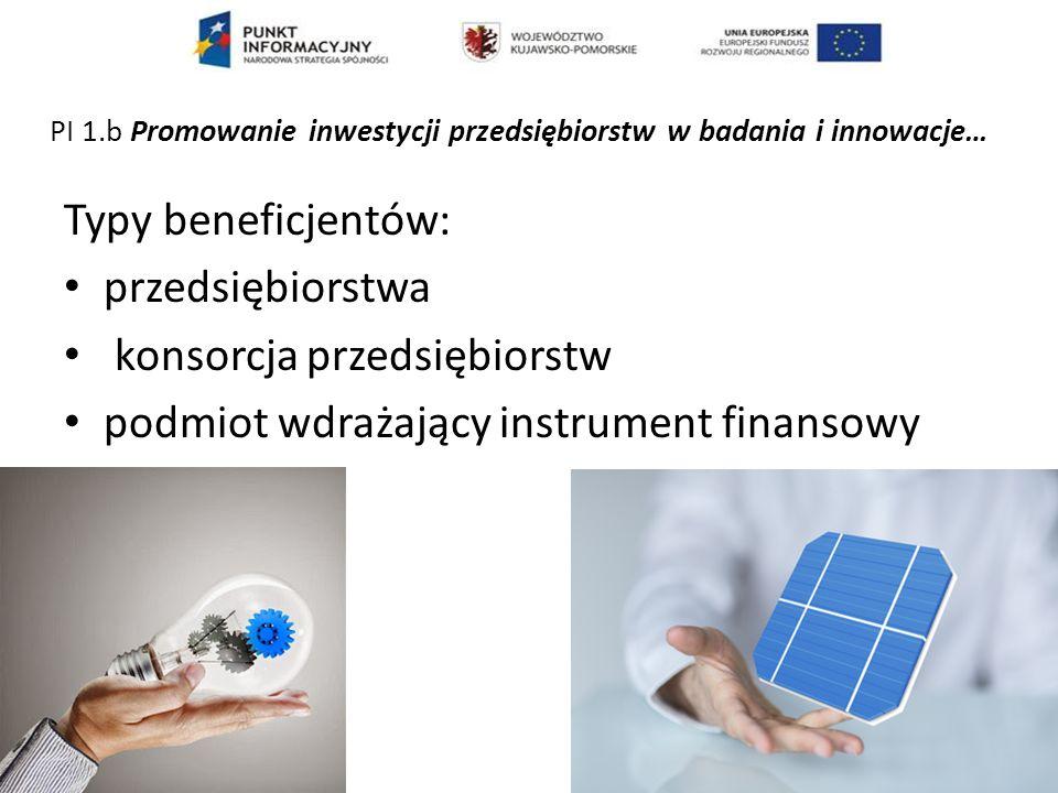 Typy beneficjentów (cel szczegółowy 4) przedsiębiorstwa, w tym konsorcja przedsiębiorstw podmiot wdrażający instrument finansowy PI 3.c - Wspieranie tworzenia i poszerzania zaawansowanych zdolności w zakresie rozwoju produktów i usług