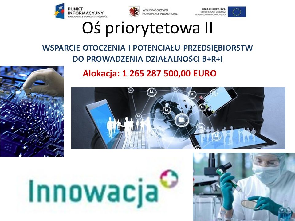 PI 1.b - Promowanie inwestycji przedsiębiorstw w badania i innowacje, rozwijanie powiązań i synergii między przedsiębiorstwami, ośrodkami badawczo-rozwojowymi i sektorem szkolnictwa wyższego, w szczególności promowanie inwestycji w zakresie rozwoju produktów i usług, transferu technologii, innowacji społecznych, ekoinnowacji, zastosowań w dziedzinie usług publicznych, pobudzania popytu, tworzenia sieci, klastrów i otwartych innowacji poprzez inteligentną specjalizację, oraz wspieranie badań technologicznych i stosowanych, linii pilotażowych, działań w zakresie wczesnej walidacji produktów, zaawansowanych zdolności produkcyjnych i pierwszej produkcji, w szczególności w dziedzinie kluczowych technologii wspomagających, oraz rozpowszechnianie technologii o ogólnym przeznaczeniu Przykładowe typy projektów: 1.Wsparcie inwestycji w infrastrukturę B+R przedsiębiorstw 2.Otwarte innowacje - wspieranie transferu technologii 3.Proinnowacyjne usługi dla przedsiębiorstw 4.Zwiększenie intensywności współpracy w ramach krajowego systemu innowacji