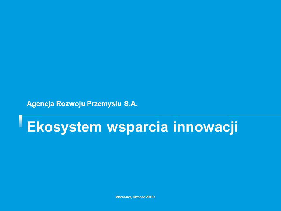 Ekosystem wsparcia innowacji Warszawa, listopad 2015 r. Agencja Rozwoju Przemysłu S.A.
