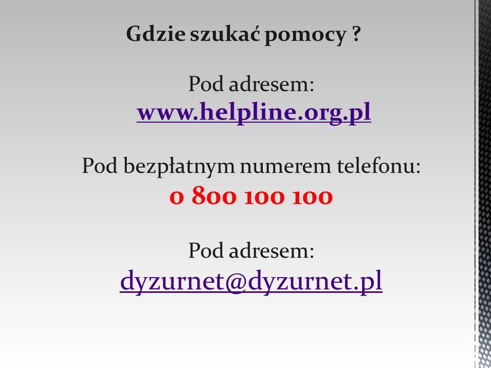 Gdzie szukać pomocy ? Pod adresem: www.helpline.org.pl Pod bezpłatnym numerem telefonu: 0 800 100 100 Pod adresem: dyzurnet@dyzurnet.pl