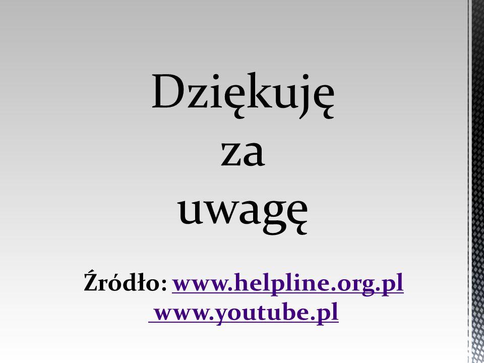 Dziękuję za uwagę Źródło: www.helpline.org.plwww.helpline.org.pl www.youtube.pl
