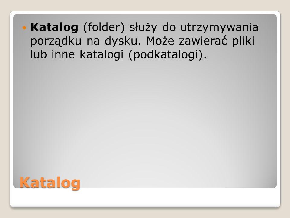 Katalog Katalog (folder) służy do utrzymywania porządku na dysku. Może zawierać pliki lub inne katalogi (podkatalogi).
