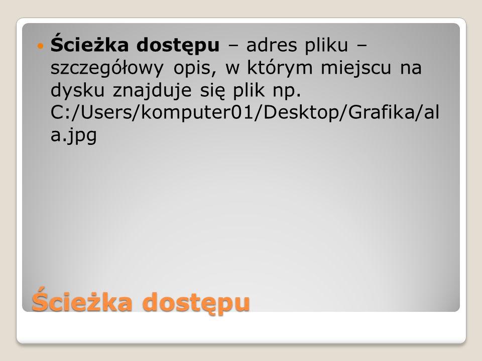 Ścieżka dostępu Ścieżka dostępu – adres pliku – szczegółowy opis, w którym miejscu na dysku znajduje się plik np. C:/Users/komputer01/Desktop/Grafika/