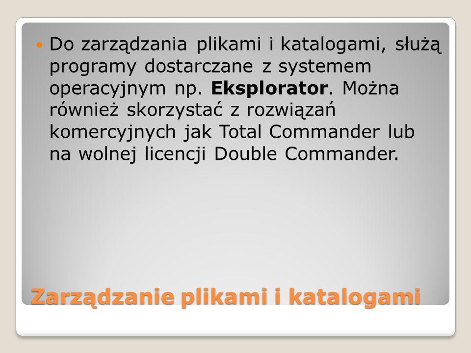 Zarządzanie plikami i katalogami Do zarządzania plikami i katalogami, służą programy dostarczane z systemem operacyjnym np. Eksplorator. Można również