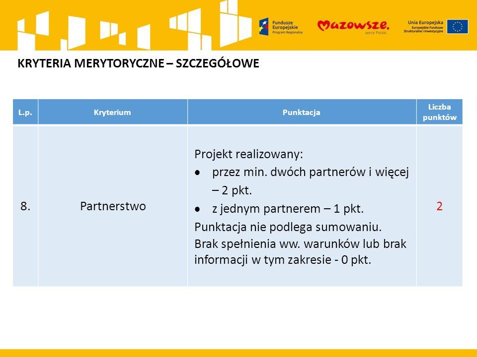 L.p.KryteriumPunktacja Liczba punktów 8.Partnerstwo Projekt realizowany:  przez min. dwóch partnerów i więcej – 2 pkt.  z jednym partnerem – 1 pkt.