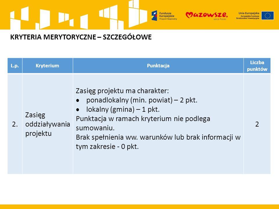 L.p.KryteriumPunktacja Liczba punktów 2. Zasięg oddziaływania projektu Zasięg projektu ma charakter:  ponadlokalny (min. powiat) – 2 pkt.  lokalny (