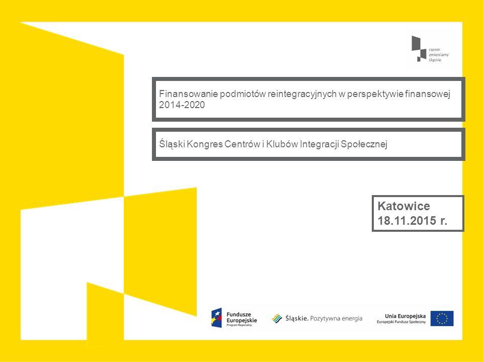 Finansowanie podmiotów reintegracyjnych w perspektywie finansowej 2014-2020 Katowice 18.11.2015 r. Śląski Kongres Centrów i Klubów Integracji Społeczn